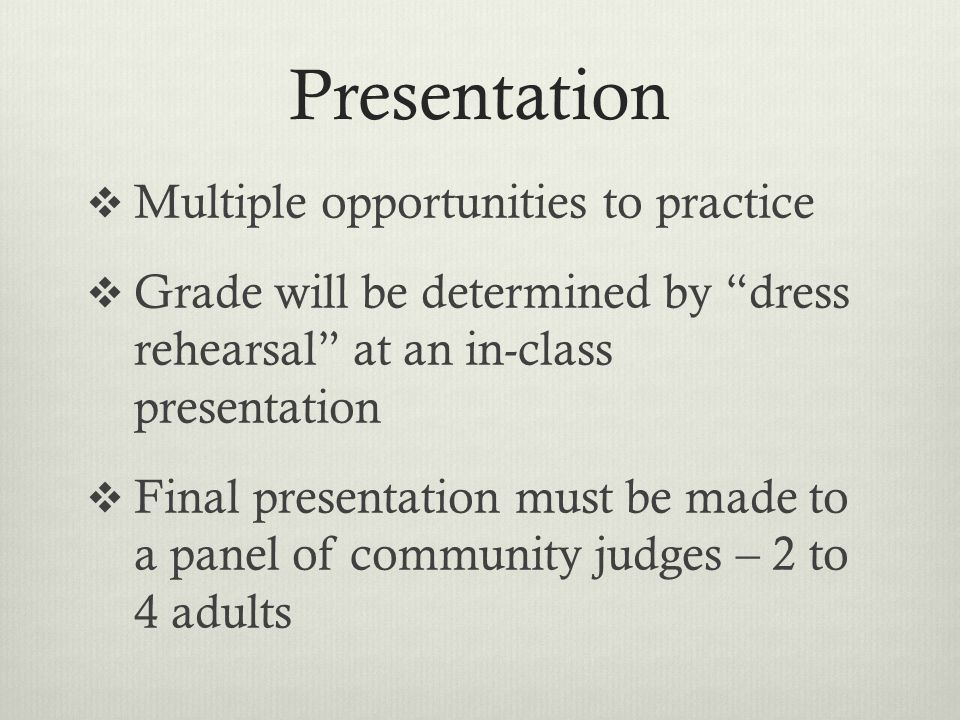 Presentation Multiple opportunities to practice Grade will be determined by dress rehearsal at an in-class presentation Final presentation must be made to a panel of community judges – 2 to 4 adults