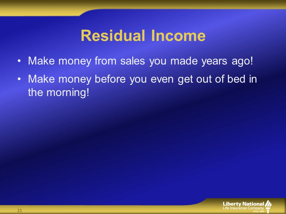 Residual Income Make money from sales you made years ago! Make money before you even get out of bed in the morning! 21