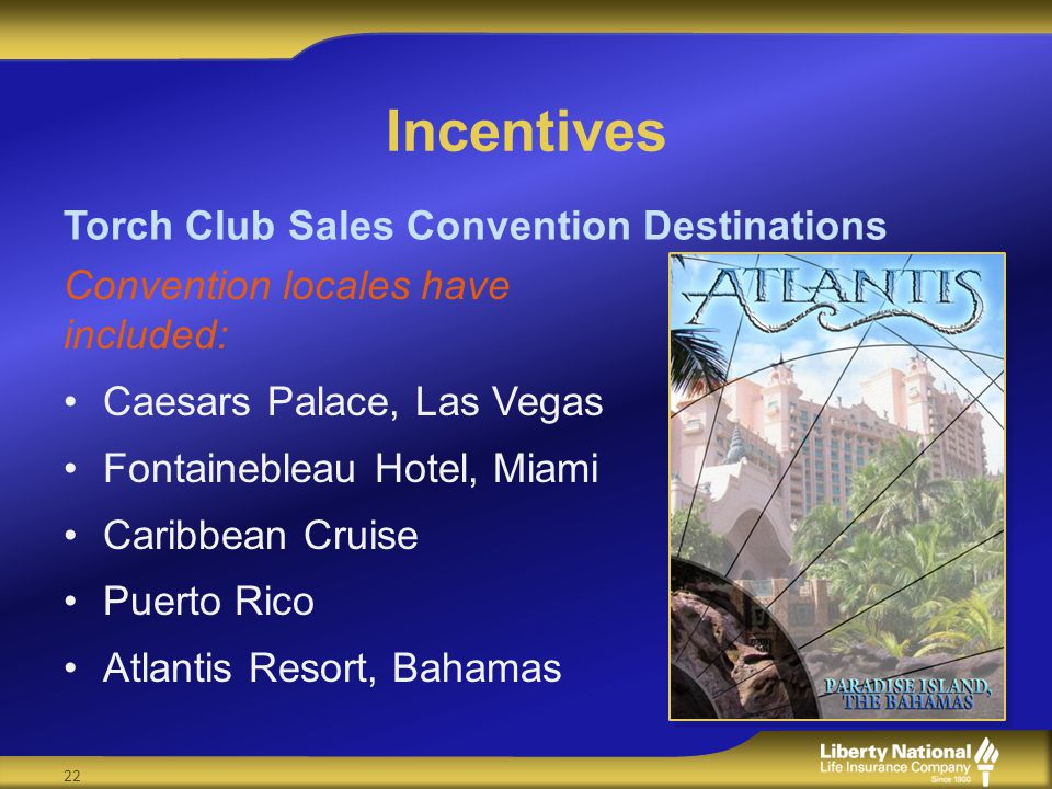 Incentives Convention locales have included: Caesars Palace, Las Vegas Fontainebleau Hotel, Miami Caribbean Cruise Puerto Rico Atlantis Resort, Bahamas Torch Club Sales Convention Destinations 22