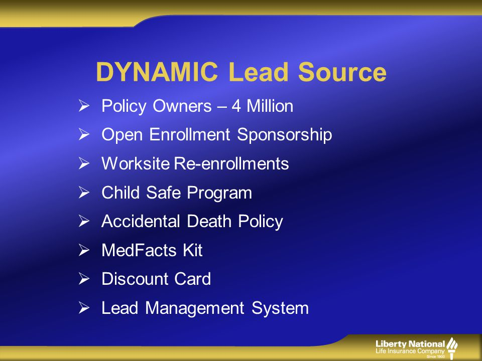 DYNAMIC Lead Source Policy Owners – 4 Million Open Enrollment Sponsorship Worksite Re-enrollments Child Safe Program Accidental Death Policy MedFacts Kit Discount Card Lead Management System