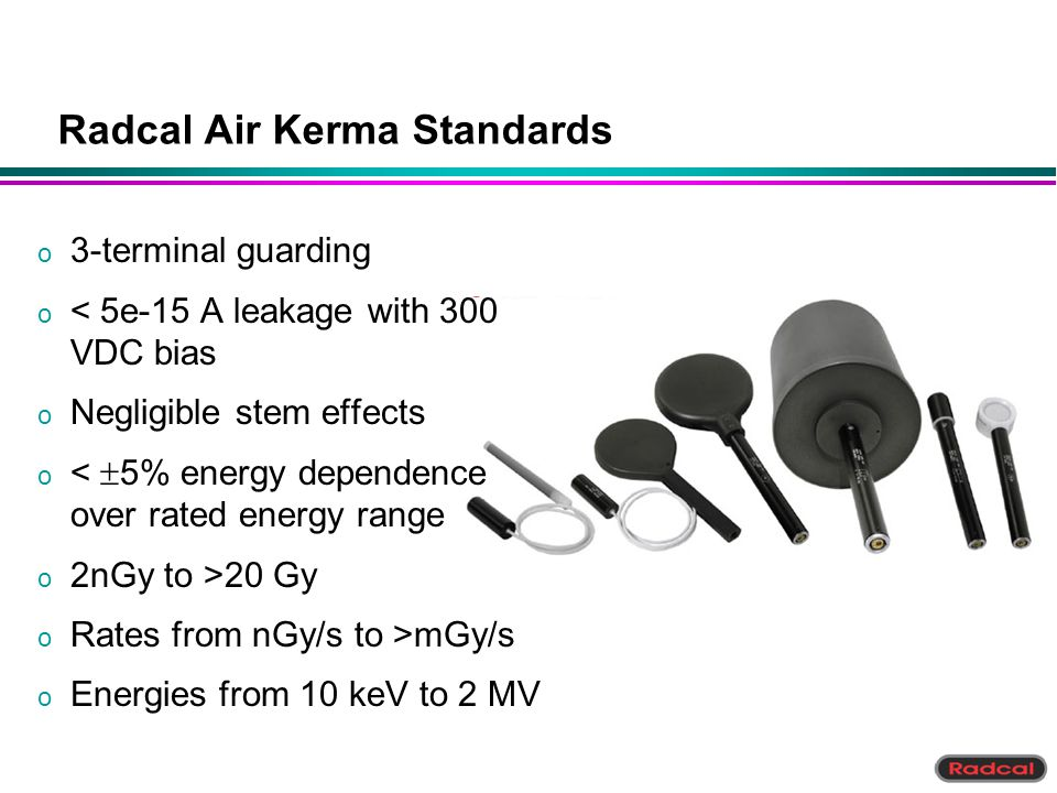 Radcal Air Kerma Standards o 3-terminal guarding o < 5e-15 A leakage with 300 VDC bias o Negligible stem effects < 5% energy dependence over rated ene