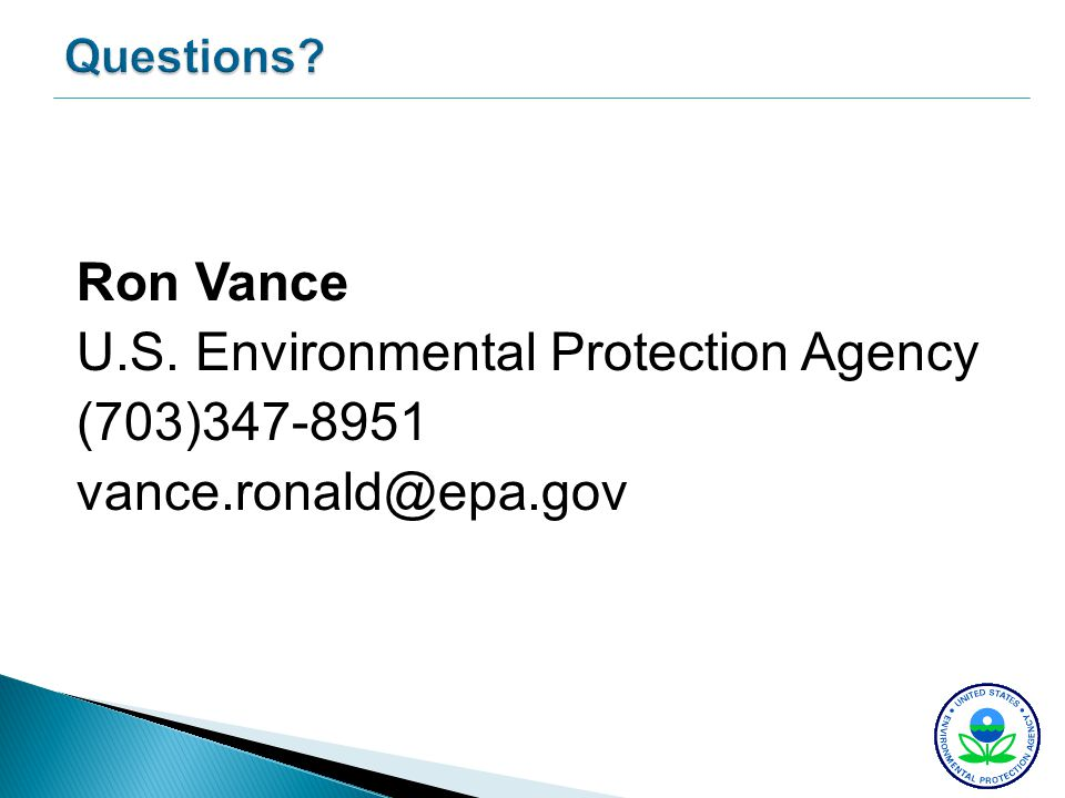 Questions? Ron Vance U.S. Environmental Protection Agency (703)347-8951 vance.ronald@epa.gov