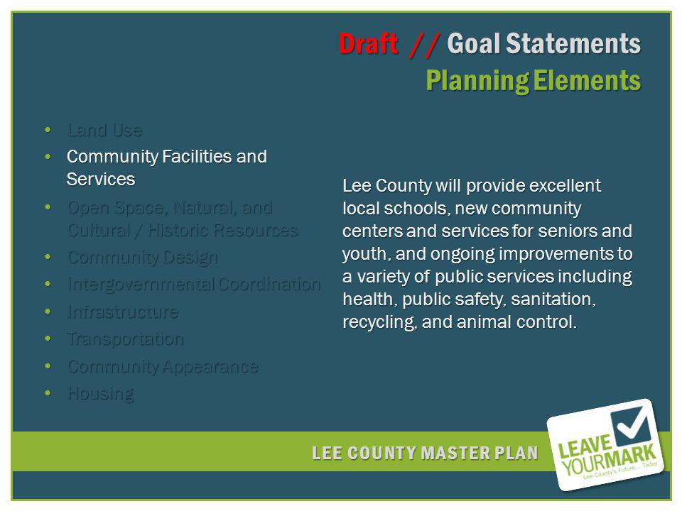 LEE COUNTY MASTER PLAN Draft // Goal Statements Planning Elements Draft // Goal Statements Planning Elements Land UseLand Use Community Facilities and ServicesCommunity Facilities and Services Open Space, Natural, and Cultural / Historic ResourcesOpen Space, Natural, and Cultural / Historic Resources Community DesignCommunity Design Intergovernmental CoordinationIntergovernmental Coordination InfrastructureInfrastructure TransportationTransportation Community AppearanceCommunity Appearance HousingHousing Lee County will provide excellent local schools, new community centers and services for seniors and youth, and ongoing improvements to a variety of public services including health, public safety, sanitation, recycling, and animal control.