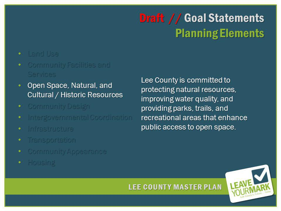 LEE COUNTY MASTER PLAN Draft // Goal Statements Planning Elements Draft // Goal Statements Planning Elements Land UseLand Use Community Facilities and ServicesCommunity Facilities and Services Open Space, Natural, and Cultural / Historic ResourcesOpen Space, Natural, and Cultural / Historic Resources Community DesignCommunity Design Intergovernmental CoordinationIntergovernmental Coordination InfrastructureInfrastructure TransportationTransportation Community AppearanceCommunity Appearance HousingHousing Lee County is committed to protecting natural resources, improving water quality, and providing parks, trails, and recreational areas that enhance public access to open space.