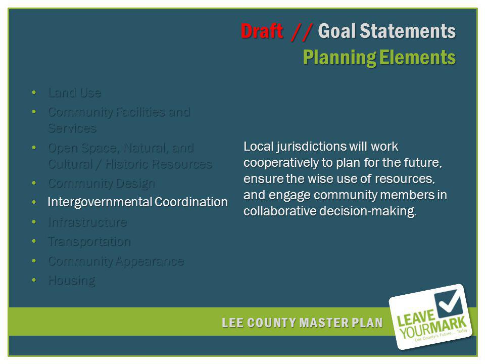 LEE COUNTY MASTER PLAN Draft // Goal Statements Planning Elements Draft // Goal Statements Planning Elements Land UseLand Use Community Facilities and ServicesCommunity Facilities and Services Open Space, Natural, and Cultural / Historic ResourcesOpen Space, Natural, and Cultural / Historic Resources Community DesignCommunity Design Intergovernmental CoordinationIntergovernmental Coordination InfrastructureInfrastructure TransportationTransportation Community AppearanceCommunity Appearance HousingHousing Local jurisdictions will work cooperatively to plan for the future, ensure the wise use of resources, and engage community members in collaborative decision-making.