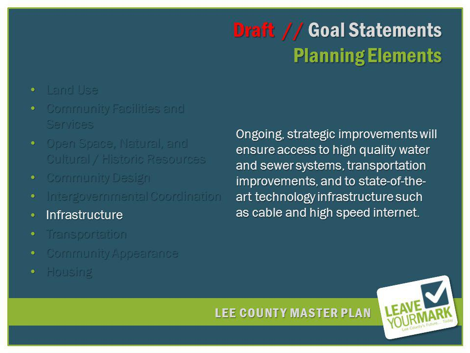 LEE COUNTY MASTER PLAN Draft // Goal Statements Planning Elements Draft // Goal Statements Planning Elements Land UseLand Use Community Facilities and ServicesCommunity Facilities and Services Open Space, Natural, and Cultural / Historic ResourcesOpen Space, Natural, and Cultural / Historic Resources Community DesignCommunity Design Intergovernmental CoordinationIntergovernmental Coordination InfrastructureInfrastructure TransportationTransportation Community AppearanceCommunity Appearance HousingHousing Ongoing, strategic improvements will ensure access to high quality water and sewer systems, transportation improvements, and to state-of-the- art technology infrastructure such as cable and high speed internet.
