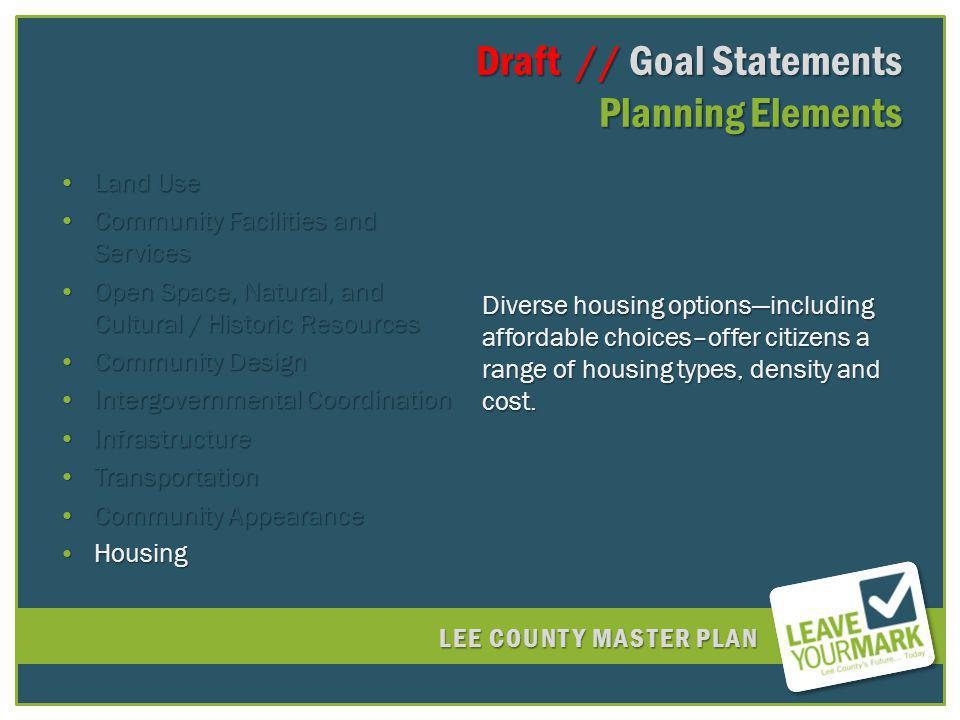 LEE COUNTY MASTER PLAN Draft // Goal Statements Planning Elements Draft // Goal Statements Planning Elements Land UseLand Use Community Facilities and ServicesCommunity Facilities and Services Open Space, Natural, and Cultural / Historic ResourcesOpen Space, Natural, and Cultural / Historic Resources Community DesignCommunity Design Intergovernmental CoordinationIntergovernmental Coordination InfrastructureInfrastructure TransportationTransportation Community AppearanceCommunity Appearance HousingHousing Diverse housing optionsincluding affordable choices–offer citizens a range of housing types, density and cost.