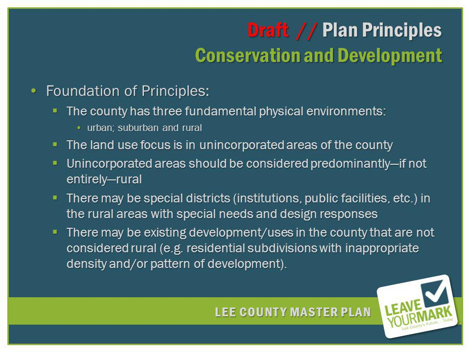 LEE COUNTY MASTER PLAN Draft // Plan Principles Conservation and Development Draft // Plan Principles Conservation and Development Foundation of Principles:Foundation of Principles: The county has three fundamental physical environments: The county has three fundamental physical environments: urban; suburban and ruralurban; suburban and rural The land use focus is in unincorporated areas of the county The land use focus is in unincorporated areas of the county Unincorporated areas should be considered predominantlyif not entirelyrural Unincorporated areas should be considered predominantlyif not entirelyrural There may be special districts (institutions, public facilities, etc.) in the rural areas with special needs and design responses There may be special districts (institutions, public facilities, etc.) in the rural areas with special needs and design responses There may be existing development/uses in the county that are not considered rural (e.g.