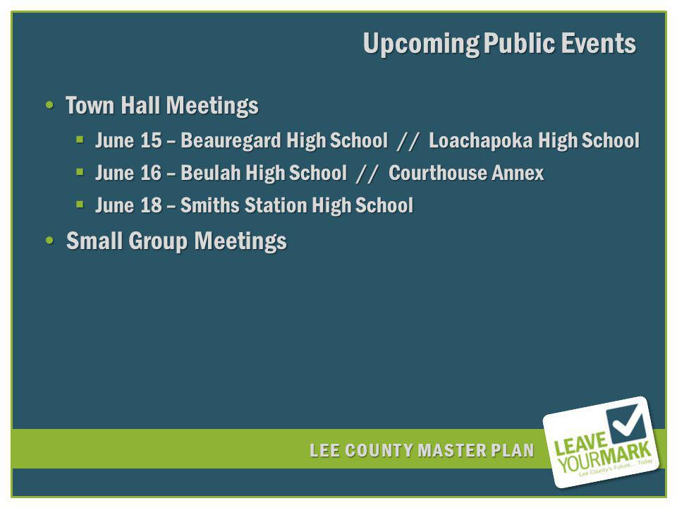 LEE COUNTY MASTER PLAN Upcoming Public Events Town Hall MeetingsTown Hall Meetings June 15 – Beauregard High School // Loachapoka High School June 15 – Beauregard High School // Loachapoka High School June 16 – Beulah High School // Courthouse Annex June 16 – Beulah High School // Courthouse Annex June 18 – Smiths Station High School June 18 – Smiths Station High School Small Group MeetingsSmall Group Meetings