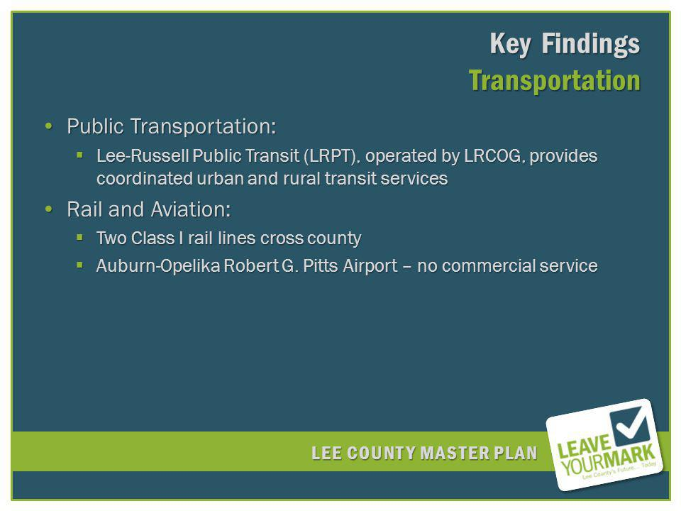 LEE COUNTY MASTER PLAN Key Findings Transportation Public Transportation:Public Transportation: Lee-Russell Public Transit (LRPT), operated by LRCOG, provides coordinated urban and rural transit services Lee-Russell Public Transit (LRPT), operated by LRCOG, provides coordinated urban and rural transit services Rail and Aviation:Rail and Aviation: Two Class I rail lines cross county Two Class I rail lines cross county Auburn-Opelika Robert G.
