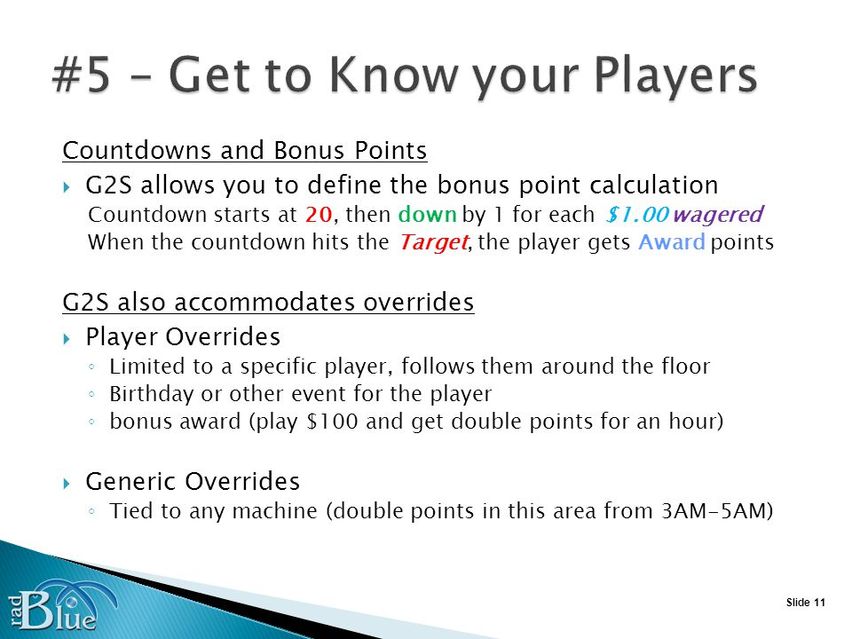 Slide 11 Countdowns and Bonus Points G2S allows you to define the bonus point calculation Countdown starts at 20, then down by 1 for each $1.00 wagered When the countdown hits the Target, the player gets Award points G2S also accommodates overrides Player Overrides Limited to a specific player, follows them around the floor Birthday or other event for the player bonus award (play $100 and get double points for an hour) Generic Overrides Tied to any machine (double points in this area from 3AM-5AM)