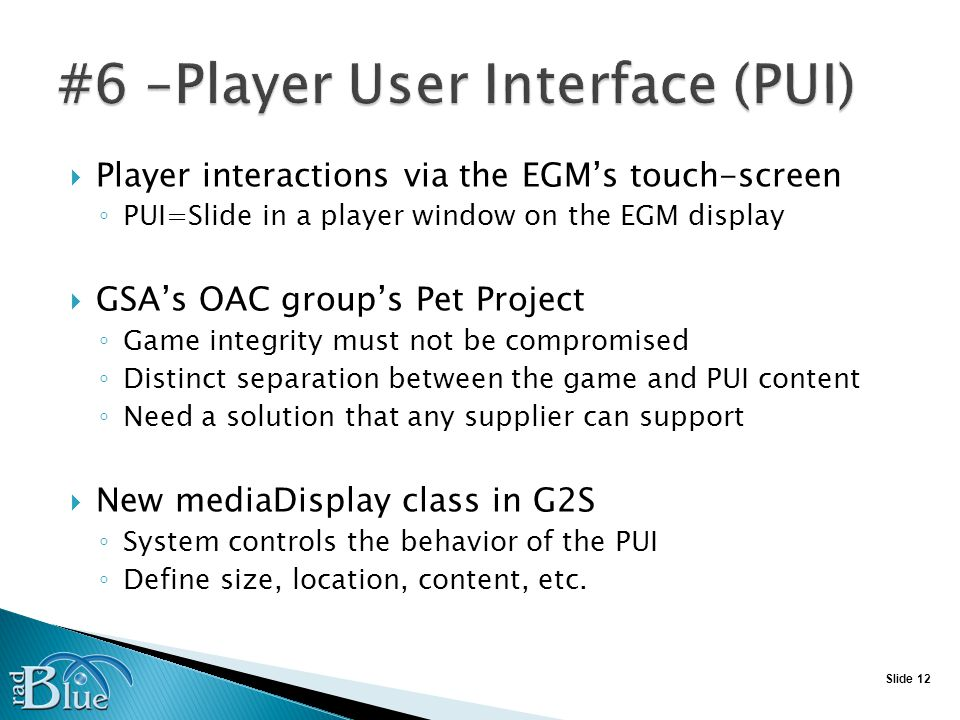 Slide 12 Player interactions via the EGMs touch-screen PUI=Slide in a player window on the EGM display GSAs OAC groups Pet Project Game integrity must not be compromised Distinct separation between the game and PUI content Need a solution that any supplier can support New mediaDisplay class in G2S System controls the behavior of the PUI Define size, location, content, etc.