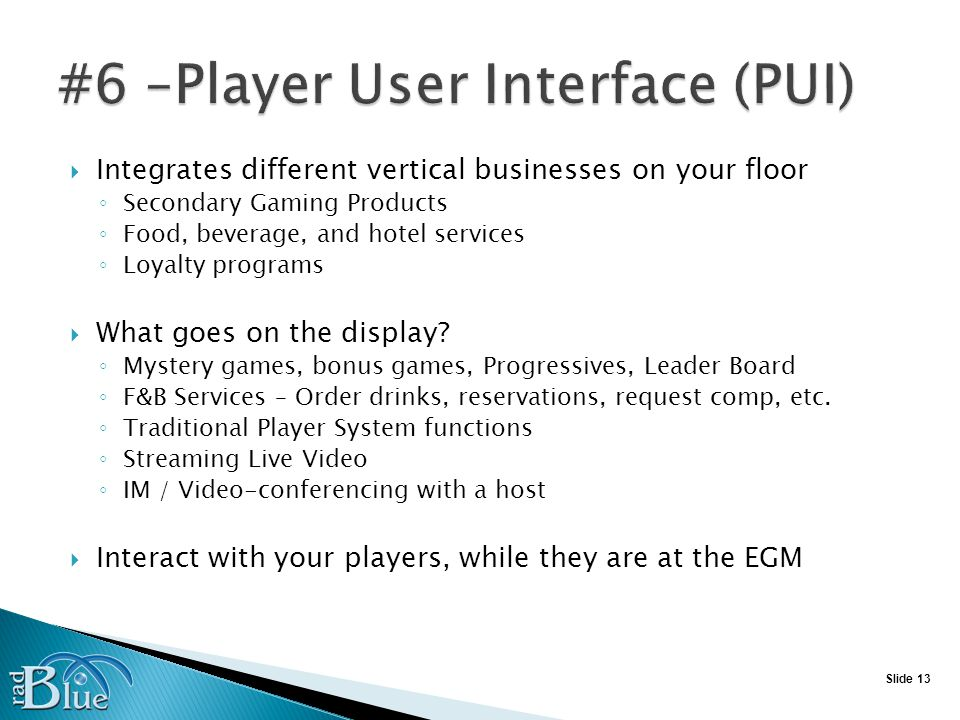 Slide 13 Integrates different vertical businesses on your floor Secondary Gaming Products Food, beverage, and hotel services Loyalty programs What goes on the display.