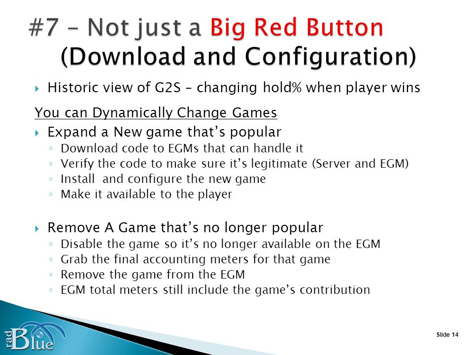 Slide 14 Historic view of G2S – changing hold% when player wins You can Dynamically Change Games Expand a New game thats popular Download code to EGMs that can handle it Verify the code to make sure its legitimate (Server and EGM) Install and configure the new game Make it available to the player Remove A Game thats no longer popular Disable the game so its no longer available on the EGM Grab the final accounting meters for that game Remove the game from the EGM EGM total meters still include the games contribution