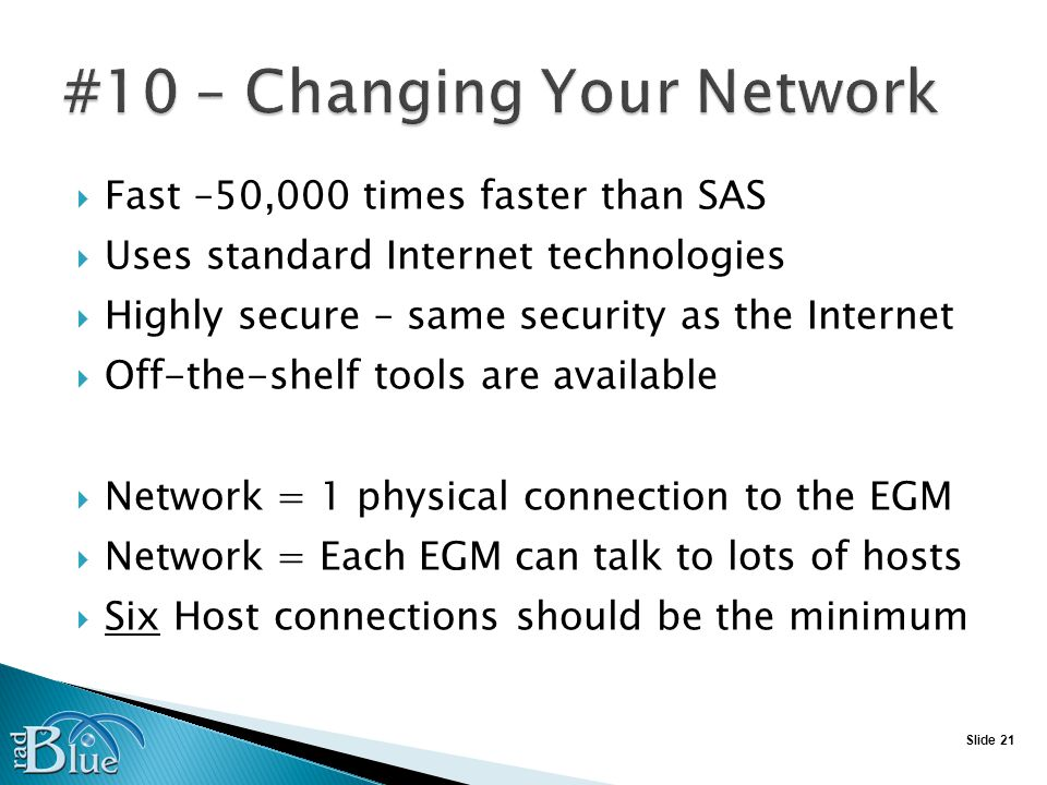 Slide 21 Fast –50,000 times faster than SAS Uses standard Internet technologies Highly secure – same security as the Internet Off-the-shelf tools are available Network = 1 physical connection to the EGM Network = Each EGM can talk to lots of hosts Six Host connections should be the minimum