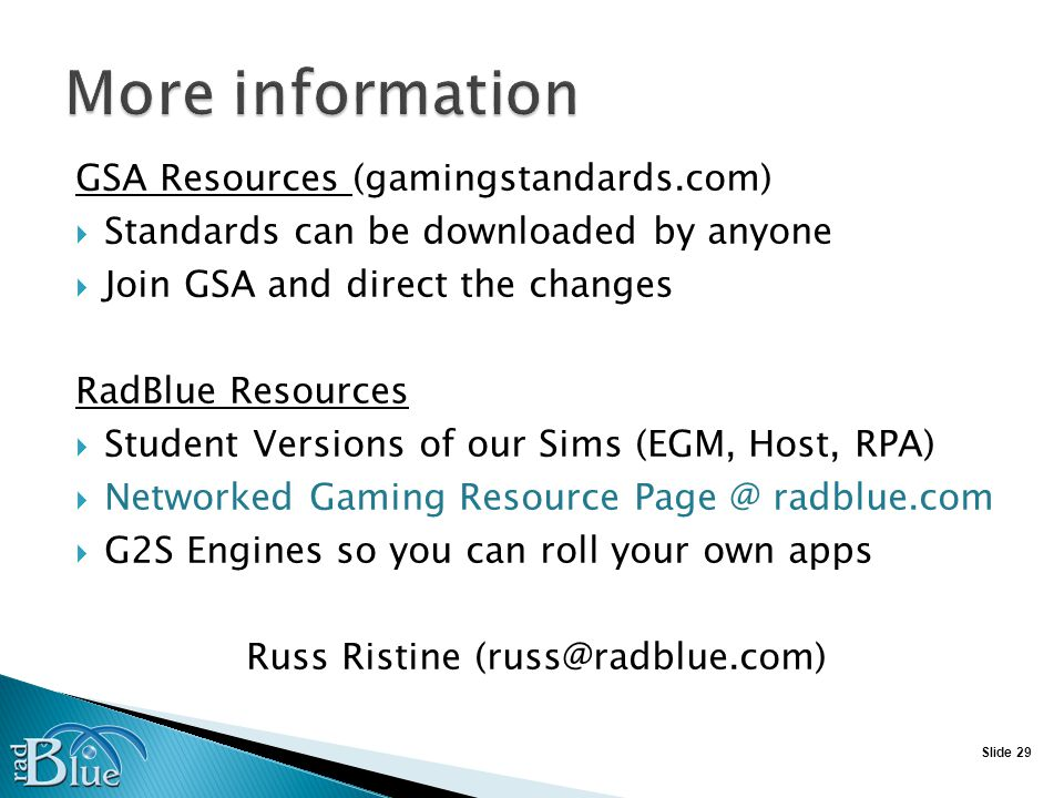 Slide 29 GSA Resources (gamingstandards.com) Standards can be downloaded by anyone Join GSA and direct the changes RadBlue Resources Student Versions of our Sims (EGM, Host, RPA) Networked Gaming Resource Page @ radblue.com G2S Engines so you can roll your own apps Russ Ristine (russ@radblue.com)