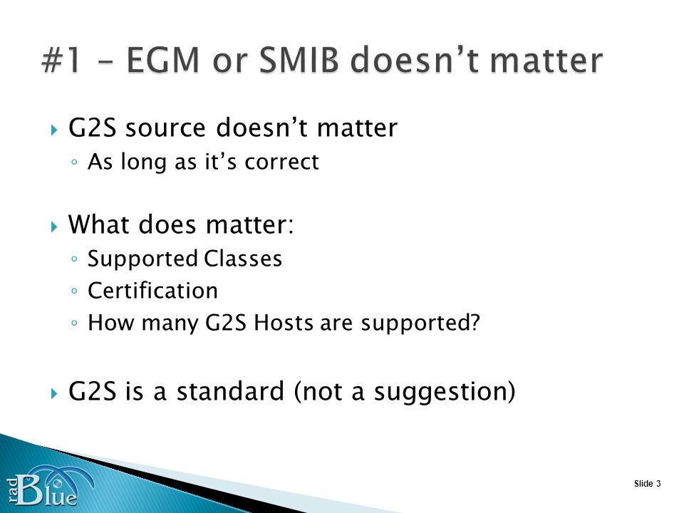 Slide 3 G2S source doesnt matter As long as its correct What does matter: Supported Classes Certification How many G2S Hosts are supported.
