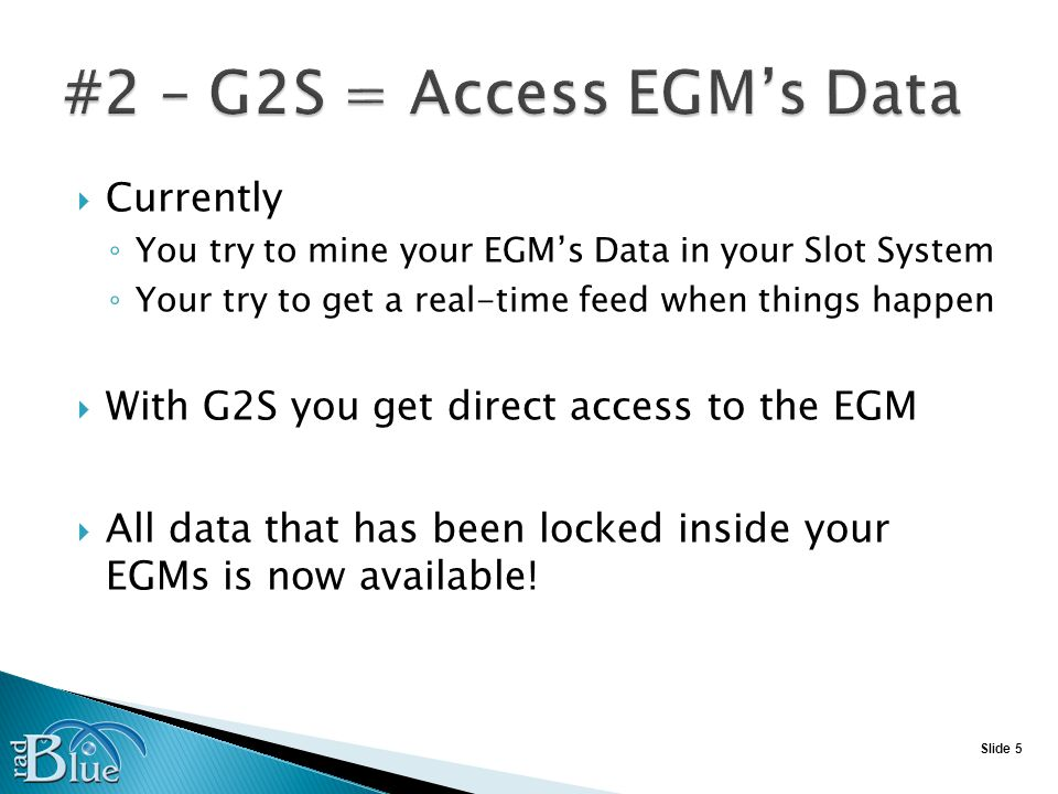 Slide 5 Currently You try to mine your EGMs Data in your Slot System Your try to get a real-time feed when things happen With G2S you get direct access to the EGM All data that has been locked inside your EGMs is now available!