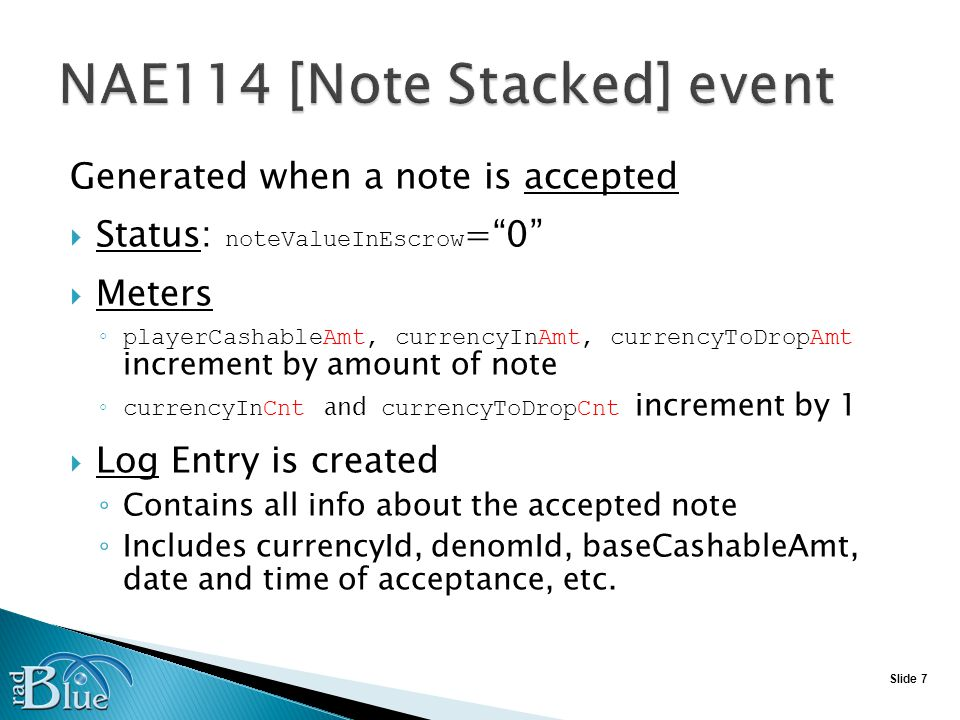 Slide 7 Generated when a note is accepted Status: noteValueInEscrow =0 Meters playerCashableAmt, currencyInAmt, currencyToDropAmt increment by amount of note currencyInCnt and currencyToDropCnt increment by 1 Log Entry is created Contains all info about the accepted note Includes currencyId, denomId, baseCashableAmt, date and time of acceptance, etc.