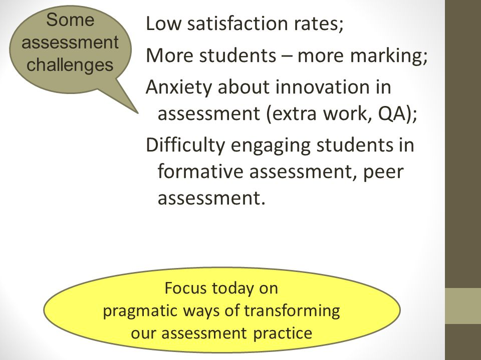 Low satisfaction rates; More students – more marking; Anxiety about innovation in assessment (extra work, QA); Difficulty engaging students in formati