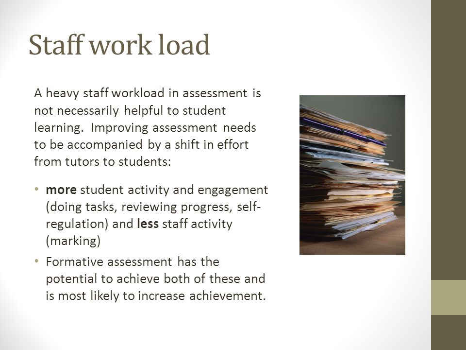 Staff work load A heavy staff workload in assessment is not necessarily helpful to student learning. Improving assessment needs to be accompanied by a