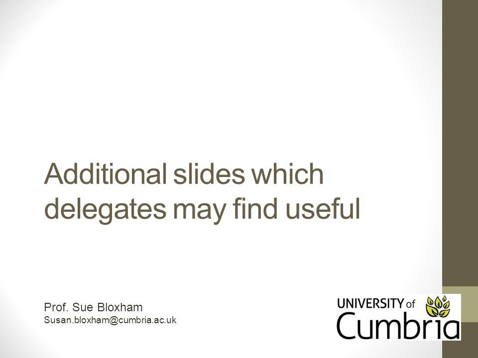 Additional slides which delegates may find useful Prof. Sue Bloxham Susan.bloxham@cumbria.ac.uk