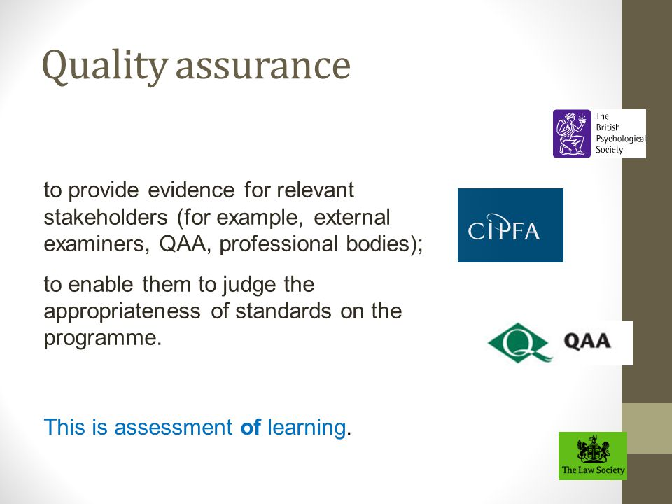 Quality assurance to provide evidence for relevant stakeholders (for example, external examiners, QAA, professional bodies); to enable them to judge t