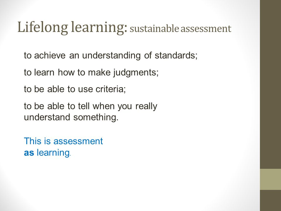 Lifelong learning: sustainable assessment This is assessment as learning. to achieve an understanding of standards; to learn how to make judgments; to