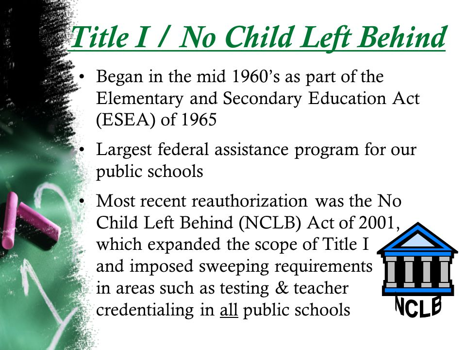 Title I / No Child Left Behind Began in the mid 1960s as part of the Elementary and Secondary Education Act (ESEA) of 1965 Largest federal assistance program for our public schools Most recent reauthorization was the No Child Left Behind (NCLB) Act of 2001, which expanded the scope of Title I and imposed sweeping requirements in areas such as testing & teacher credentialing in all public schools