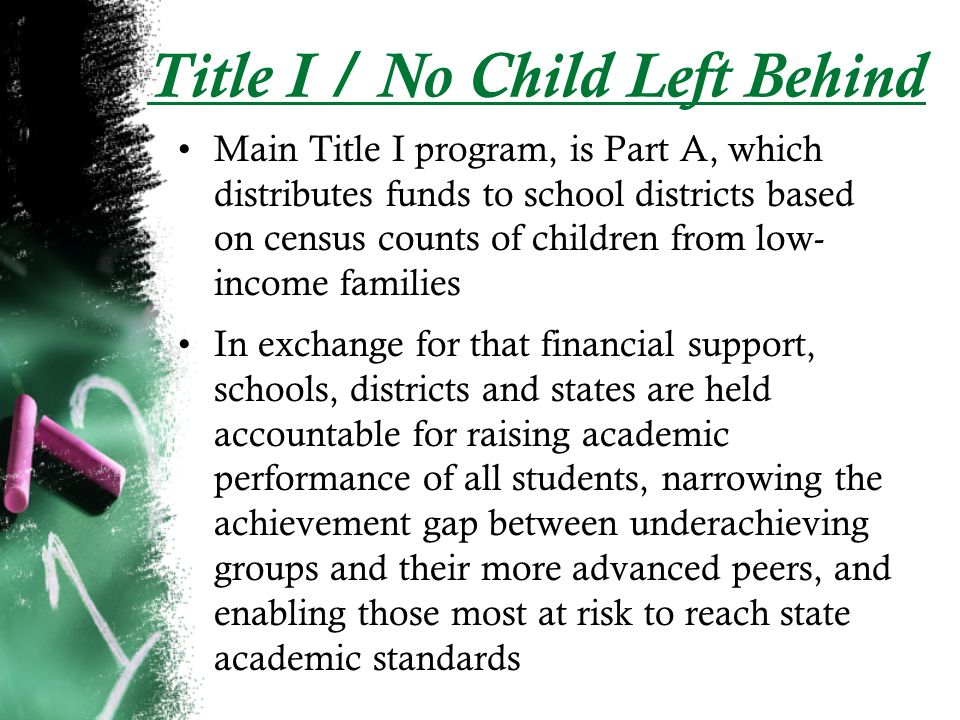 Title I / No Child Left Behind Main Title I program, is Part A, which distributes funds to school districts based on census counts of children from low- income families In exchange for that financial support, schools, districts and states are held accountable for raising academic performance of all students, narrowing the achievement gap between underachieving groups and their more advanced peers, and enabling those most at risk to reach state academic standards