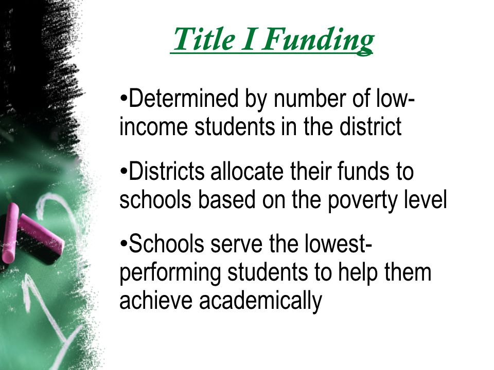 Title I Funding Determined by number of low- income students in the district Districts allocate their funds to schools based on the poverty level Schools serve the lowest- performing students to help them achieve academically