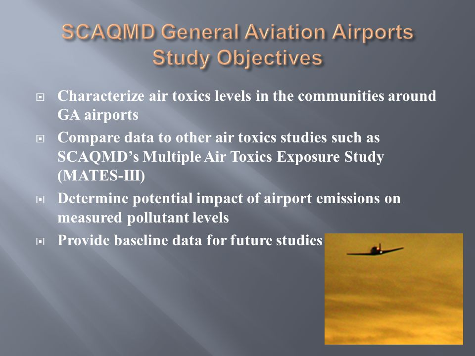 Characterize air toxics levels in the communities around GA airports Compare data to other air toxics studies such as SCAQMDs Multiple Air Toxics Exposure Study (MATES-III) Determine potential impact of airport emissions on measured pollutant levels Provide baseline data for future studies