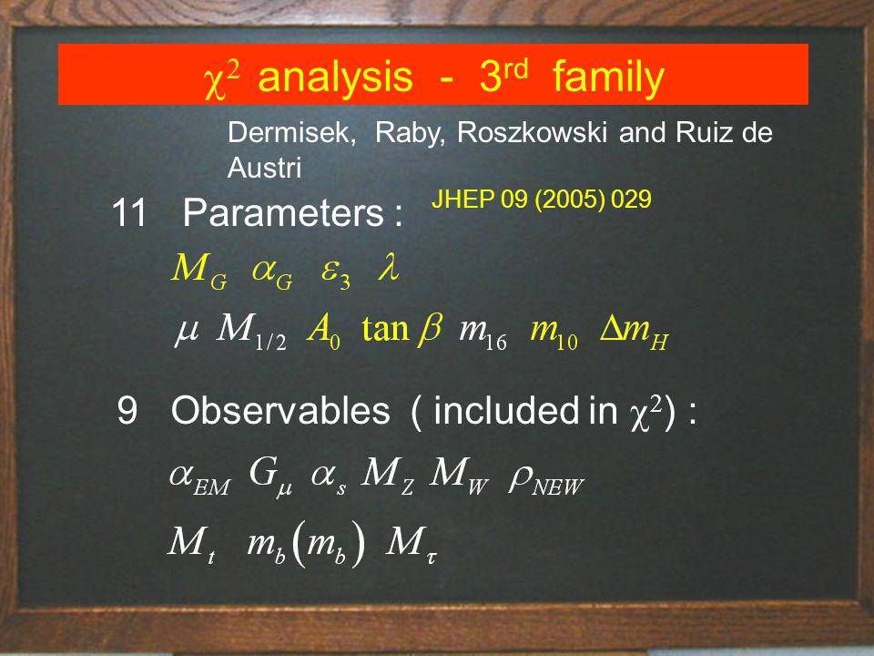 analysis - 3 rd family 11 Parameters : 9 Observables ( included in ) : Dermisek, Raby, Roszkowski and Ruiz de Austri JHEP 09 (2005) 029