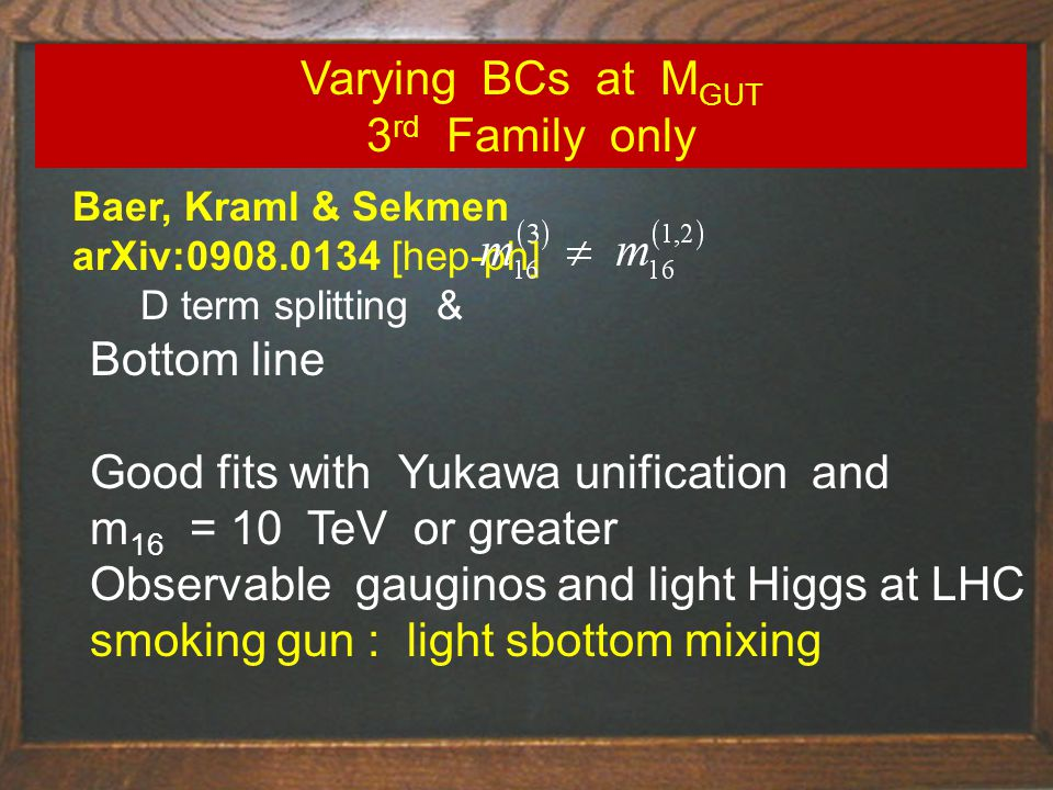 Baer, Kraml & Sekmen arXiv:0908.0134 [hep-ph] D term splitting & Varying BCs at M GUT 3 rd Family only Bottom line Good fits with Yukawa unification and m 16 = 10 TeV or greater Observable gauginos and light Higgs at LHC smoking gun : light sbottom mixing