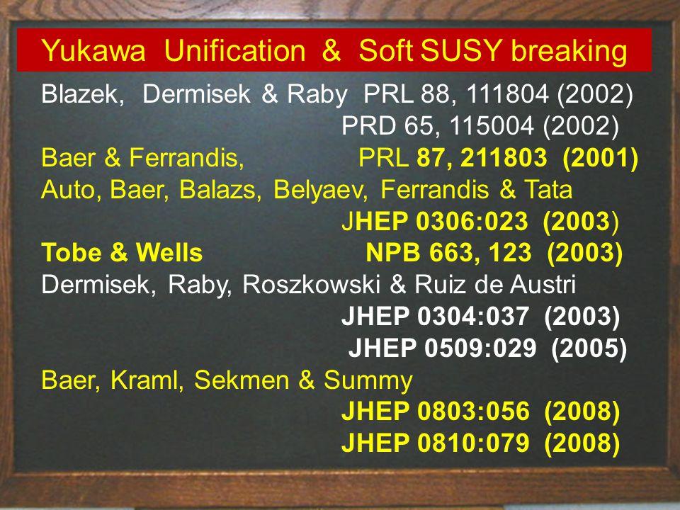 Blazek, Dermisek & Raby PRL 88, 111804 (2002) PRD 65, 115004 (2002) Baer & Ferrandis, PRL 87, 211803 (2001) Auto, Baer, Balazs, Belyaev, Ferrandis & Tata JHEP 0306:023 (2003) Tobe & Wells NPB 663, 123 (2003) Dermisek, Raby, Roszkowski & Ruiz de Austri JHEP 0304:037 (2003) JHEP 0509:029 (2005) Baer, Kraml, Sekmen & Summy JHEP 0803:056 (2008) JHEP 0810:079 (2008) Yukawa Unification & Soft SUSY breaking