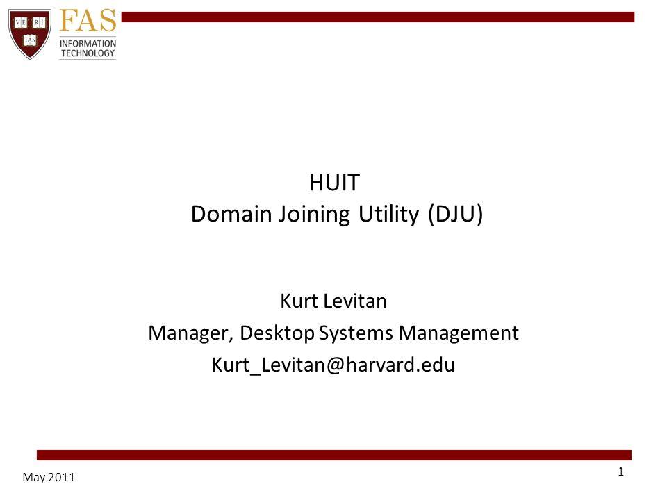 May 2011 1 HUIT Domain Joining Utility (DJU) Kurt Levitan Manager, Desktop Systems Management Kurt_Levitan@harvard.edu
