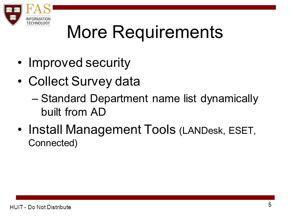 More Requirements Improved security Collect Survey data –Standard Department name list dynamically built from AD Install Management Tools (LANDesk, ESET, Connected) HUIT - Do Not Distribute 5