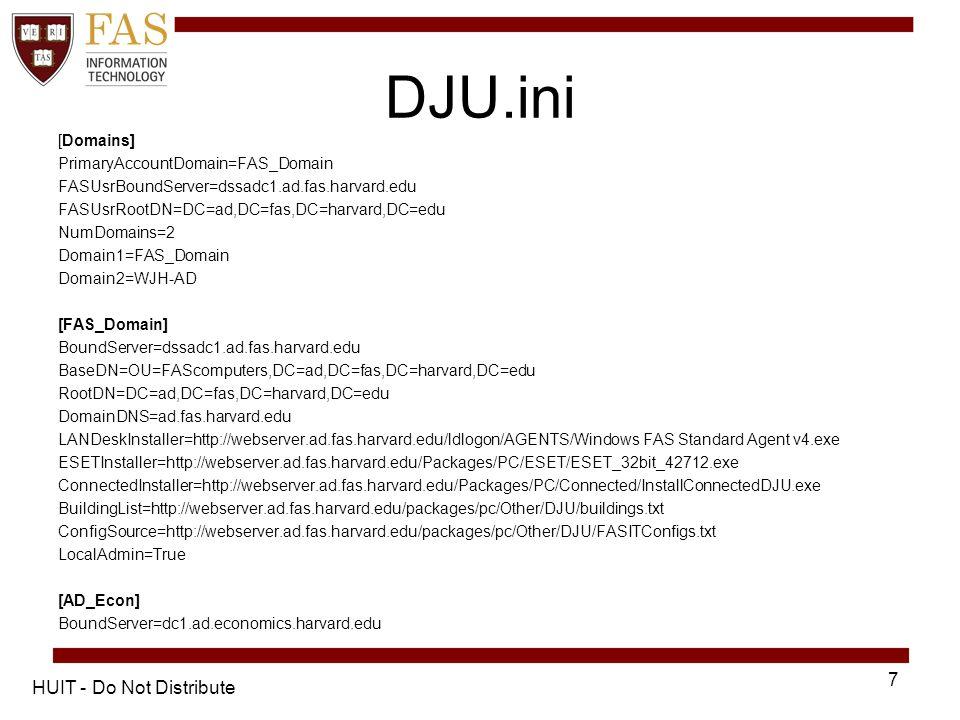 DJU.ini [Domains] PrimaryAccountDomain=FAS_Domain FASUsrBoundServer=dssadc1.ad.fas.harvard.edu FASUsrRootDN=DC=ad,DC=fas,DC=harvard,DC=edu NumDomains=2 Domain1=FAS_Domain Domain2=WJH-AD [FAS_Domain] BoundServer=dssadc1.ad.fas.harvard.edu BaseDN=OU=FAScomputers,DC=ad,DC=fas,DC=harvard,DC=edu RootDN=DC=ad,DC=fas,DC=harvard,DC=edu DomainDNS=ad.fas.harvard.edu LANDeskInstaller=http://webserver.ad.fas.harvard.edu/ldlogon/AGENTS/Windows FAS Standard Agent v4.exe ESETInstaller=http://webserver.ad.fas.harvard.edu/Packages/PC/ESET/ESET_32bit_42712.exe ConnectedInstaller=http://webserver.ad.fas.harvard.edu/Packages/PC/Connected/InstallConnectedDJU.exe BuildingList=http://webserver.ad.fas.harvard.edu/packages/pc/Other/DJU/buildings.txt ConfigSource=http://webserver.ad.fas.harvard.edu/packages/pc/Other/DJU/FASITConfigs.txt LocalAdmin=True [AD_Econ] BoundServer=dc1.ad.economics.harvard.edu HUIT - Do Not Distribute 7