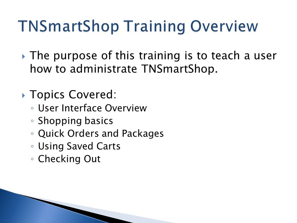 The purpose of this training is to teach a user how to administrate TNSmartShop. Topics Covered: User Interface Overview Shopping basics Quick Orders