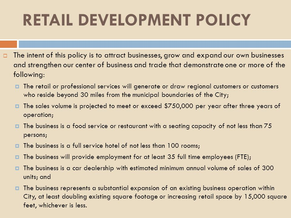 The intent of this policy is to attract businesses, grow and expand our own businesses and strengthen our center of business and trade that demonstrate one or more of the following: The retail or professional services will generate or draw regional customers or customers who reside beyond 30 miles from the municipal boundaries of the City; The sales volume is projected to meet or exceed $750,000 per year after three years of operation; The business is a food service or restaurant with a seating capacity of not less than 75 persons; The business is a full service hotel of not less than 100 rooms; The business will provide employment for at least 35 full time employees (FTE); The business is a car dealership with estimated minimum annual volume of sales of 300 units; and The business represents a substantial expansion of an existing business operation within City, at least doubling existing square footage or increasing retail space by 15,000 square feet, whichever is less.