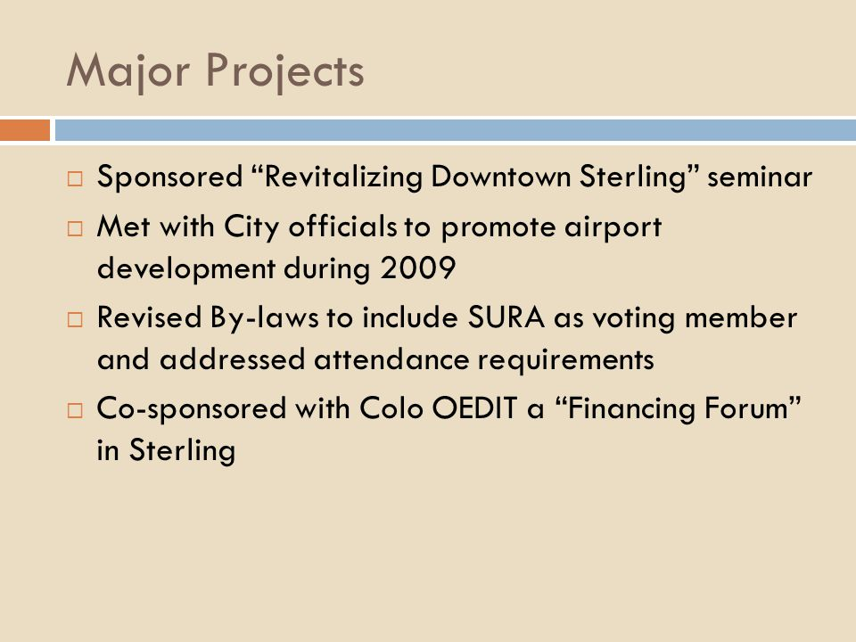 Major Projects Sponsored Revitalizing Downtown Sterling seminar Met with City officials to promote airport development during 2009 Revised By-laws to include SURA as voting member and addressed attendance requirements Co-sponsored with Colo OEDIT a Financing Forum in Sterling