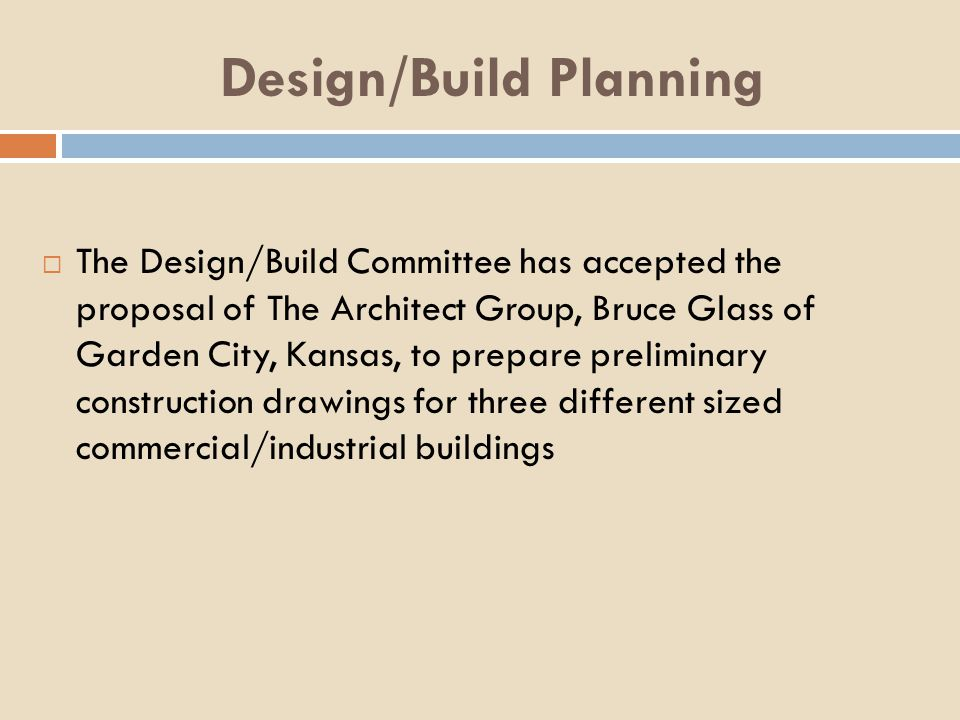 Design/Build Planning The Design/Build Committee has accepted the proposal of The Architect Group, Bruce Glass of Garden City, Kansas, to prepare preliminary construction drawings for three different sized commercial/industrial buildings