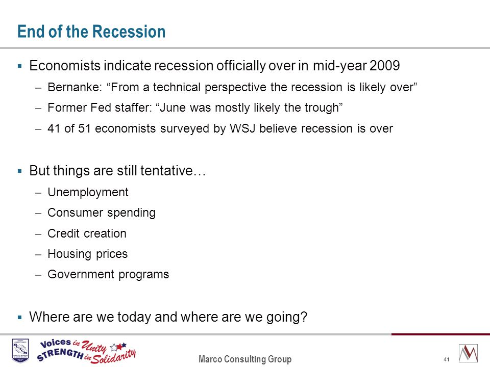 Marco Consulting Group 41 End of the Recession Economists indicate recession officially over in mid-year 2009 – Bernanke: From a technical perspective the recession is likely over – Former Fed staffer: June was mostly likely the trough – 41 of 51 economists surveyed by WSJ believe recession is over But things are still tentative… – Unemployment – Consumer spending – Credit creation – Housing prices – Government programs Where are we today and where are we going