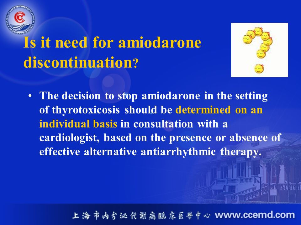 The decision to stop amiodarone in the setting of thyrotoxicosis should be determined on an individual basis in consultation with a cardiologist, base