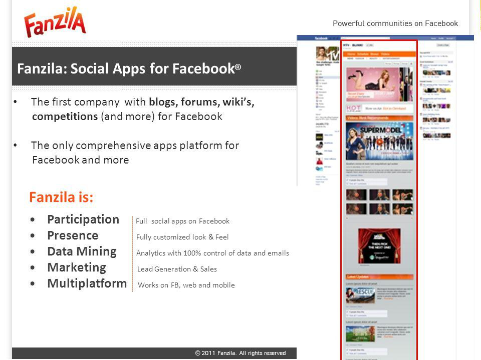 Fanzila: Social Apps for Facebook ® Fanzila is: The first company with blogs, forums, wikis, competitions (and more) for Facebook The only comprehensive apps platform for Facebook and more Participation Full social apps on Facebook Presence Fully customized look & Feel Data Mining Analytics with 100% control of data and emails Marketing Lead Generation & Sales Multiplatform Works on FB, web and mobile