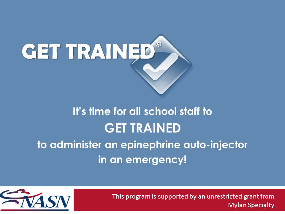 GET TRAINED © Its time for all school staff to GET TRAINED to administer an epinephrine auto-injector in an emergency.