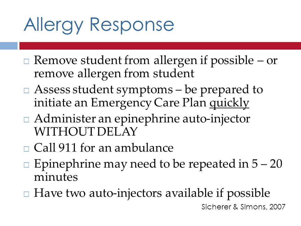 Allergy Response Remove student from allergen if possible – or remove allergen from student Assess student symptoms – be prepared to initiate an Emergency Care Plan quickly Administer an epinephrine auto-injector WITHOUT DELAY Call 911 for an ambulance Epinephrine may need to be repeated in 5 – 20 minutes Have two auto-injectors available if possible Sicherer & Simons, 2007
