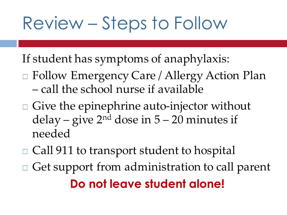 Review – Steps to Follow If student has symptoms of anaphylaxis: Follow Emergency Care / Allergy Action Plan – call the school nurse if available Give the epinephrine auto-injector without delay – give 2 nd dose in 5 – 20 minutes if needed Call 911 to transport student to hospital Get support from administration to call parent Do not leave student alone!