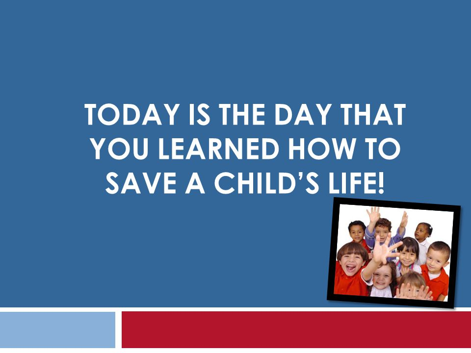 TODAY IS THE DAY THAT YOU LEARNED HOW TO SAVE A CHILDS LIFE!