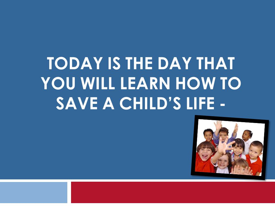 TODAY IS THE DAY THAT YOU WILL LEARN HOW TO SAVE A CHILDS LIFE -